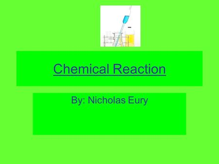 "Chemical Reaction By: Nicholas Eury. Abstract The purpose of ""Chemical Reaction"" is that I wanted to see the reaction when vinegar and baking soda are."