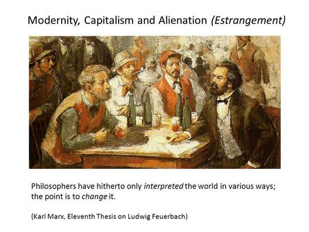 Modernity, Capitalism and Alienation (Estrangement) Philosophers have hitherto only interpreted the world in various ways; the point is to change it. (Karl.