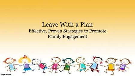 Leave With a Plan Effective, Proven Strategies to Promote Family Engagement.