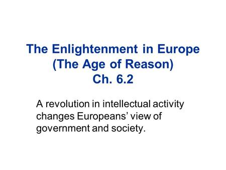 The Enlightenment in Europe (The Age of Reason) Ch. 6.2 A revolution in intellectual activity changes Europeans' view of government and society.