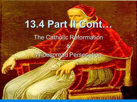 13.4 Part II Cont… The Catholic Reformation & Widespread Persecution.