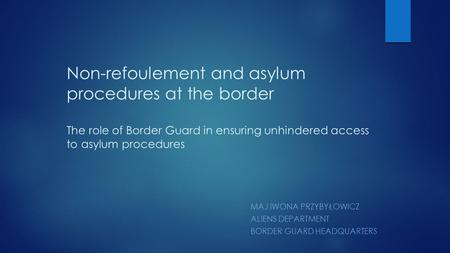 Non-refoulement and asylum procedures at the border The role of Border Guard in ensuring unhindered access to asylum procedures MAJ IWONA PRZYBYŁOWICZ.
