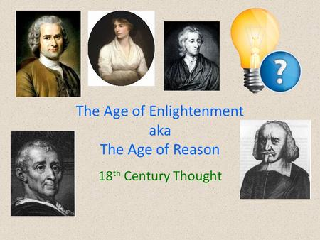 The Age of Enlightenment aka The Age of Reason 18 th Century Thought.