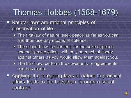 Thomas Hobbes (1588-1679)  Natural laws are rational principles of preservation of life.  The first law of nature: seek peace as far as you can and then.