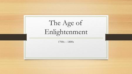 The Age of Enlightenment 1700s – 1800s. The Age of Enlightenment The Enlightenment, a philosophical movement beginning in France that advocated reason.