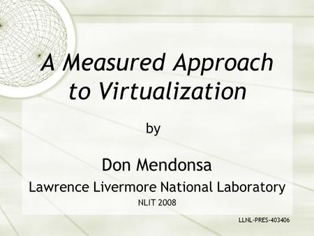 A Measured Approach to Virtualization Don Mendonsa Lawrence Livermore National Laboratory NLIT 2008 by LLNL-PRES-403406.