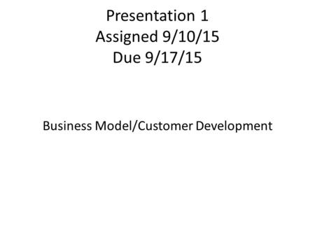 Presentation 1 Assigned 9/10/15 Due 9/17/15 Business Model/Customer Development.