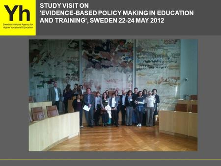 STUDY VISIT ON 'EVIDENCE-BASED POLICY MAKING IN EDUCATION AND TRAINING', SWEDEN 22-24 MAY 2012.