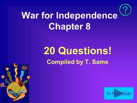 To Next Slide War for Independence Chapter 8 20 Questions! Compiled by T. Sams.