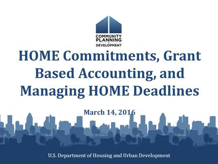 HOME Commitments, Grant Based Accounting, and Managing HOME Deadlines March 14, 2016 U.S. Department of Housing and Urban Development.