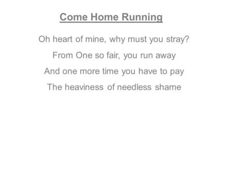 Come Home Running Oh heart of mine, why must you stray? From One so fair, you run away And one more time you have to pay The heaviness of needless shame.