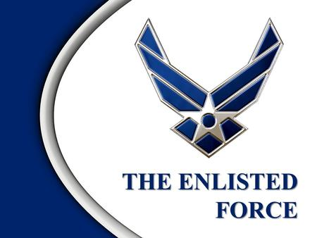 THE ENLISTED FORCE Overview Foundations of the Enlisted Force Air Force Enlisted Force Evolution Evolution of Duties and Status The Enlisted Force Structure.