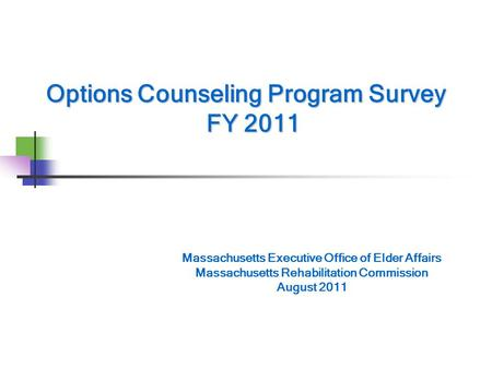 Options Counseling Program Survey FY 2011 Massachusetts Executive Office of Elder Affairs Massachusetts Rehabilitation Commission August 2011.