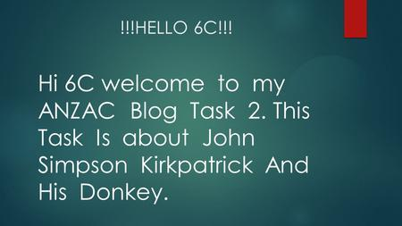 !!!HELLO 6C!!! Hi 6C welcome to my ANZAC Blog Task 2. This Task Is about John Simpson Kirkpatrick And His Donkey.