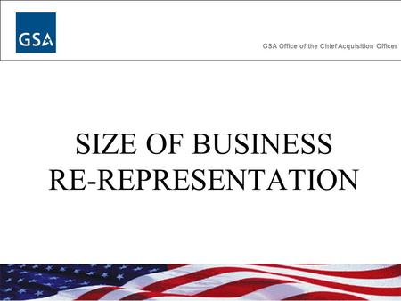 GSA Office of the Chief Acquisition Officer SIZE OF BUSINESS RE-REPRESENTATION.
