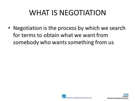 WHAT IS NEGOTIATION Negotiation is the process by which we search for terms to obtain what we want from somebody who wants something from us.