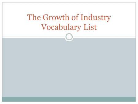 The Growth of Industry Vocabulary List. Industry Definition: The production and sale of commercial goods. Commercial goods were made in factories. Example.