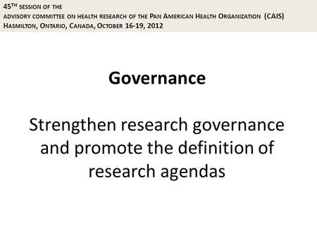 Governance Strengthen research governance and promote the definition of research agendas 45 TH SESSION OF THE ADVISORY COMMITTEE ON HEALTH RESEARCH OF.