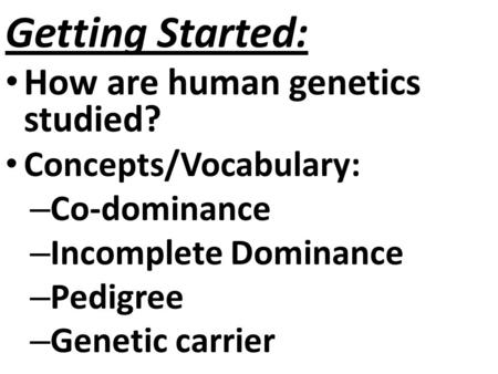 Getting Started: How are human genetics studied? Concepts/Vocabulary: – Co-dominance – Incomplete Dominance – Pedigree – Genetic carrier.