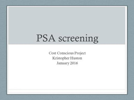 PSA screening Cost Conscious Project Kristopher Huston January 2016.