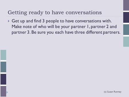 Getting ready to have conversations (c) Susan Ranney  Get up and find 3 people to have conversations with. Make note of who will be your partner 1, partner.