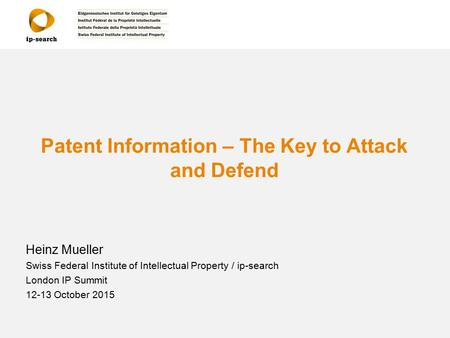 Patent Information – The Key to Attack and Defend Heinz Mueller Swiss Federal Institute of Intellectual Property / ip-search London IP Summit 12-13 October.