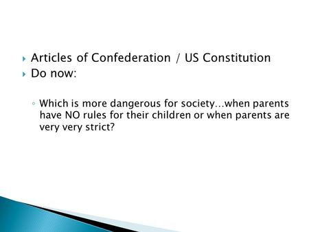  Articles of Confederation / US Constitution  Do now: ◦ Which is more dangerous for society…when parents have NO rules for their children or when parents.
