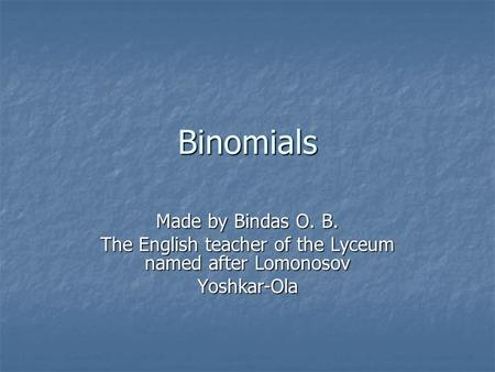 Binomials Made by Bindas O. B. The English teacher of the Lyceum named after Lomonosov Yoshkar-Ola.