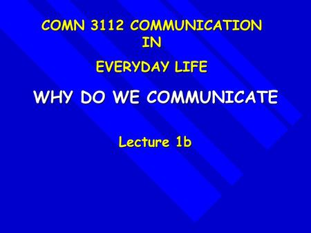 WHY DO WE COMMUNICATE Lecture 1b COMN 3112 COMMUNICATION IN EVERYDAY LIFE.