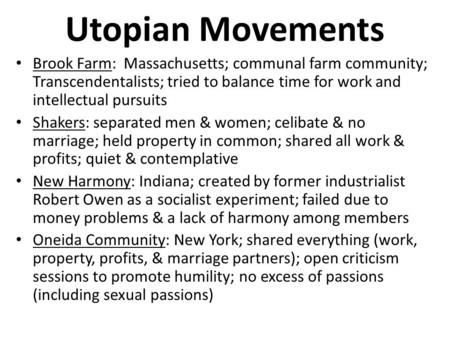 Utopian Movements Brook Farm: Massachusetts; communal farm community; Transcendentalists; tried to balance time for work and intellectual pursuits Shakers: