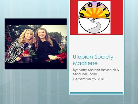 Utopian Society – Madriene By: Mary Mercer Reynolds & Madison Toole December 25, 2013.