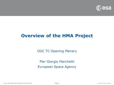 Page 1Overview of the HMA Project, 8 March 2010 Overview of the HMA Project OGC TC Opening Plenary Pier Giorgio Marchetti European Space Agency.