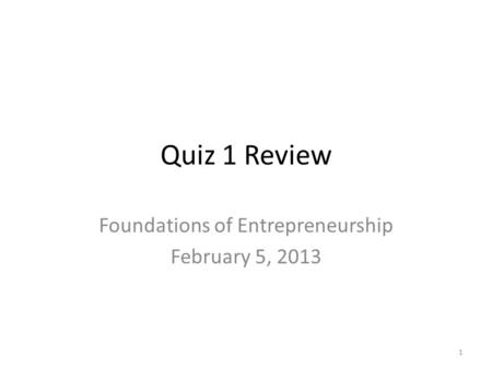 Quiz 1 Review Foundations of Entrepreneurship February 5, 2013 1.