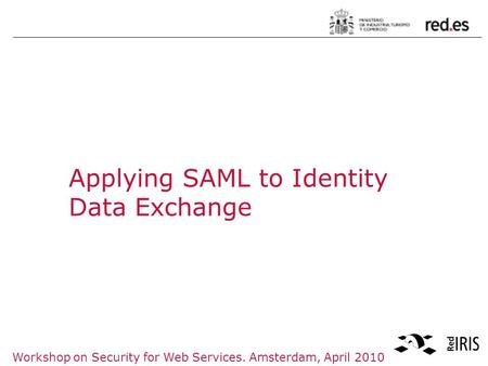 Workshop on Security for Web Services. Amsterdam, April 2010 Applying SAML to Identity Data Exchange.