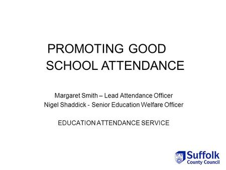PROMOTING GOOD Margaret Smith – Lead Attendance Officer Nigel Shaddick - Senior Education Welfare Officer EDUCATION ATTENDANCE SERVICE SCHOOL ATTENDANCE.