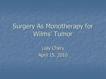 Surgery As Monotherapy for Wilms' Tumor Lisly Chéry April 15, 2010.
