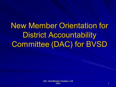 DAC New Member Orietation, Fall 2005 1 New Member Orientation for District Accountability Committee (DAC) for BVSD.