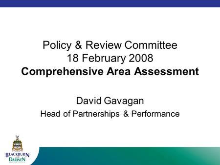 Policy & Review Committee 18 February 2008 Comprehensive Area Assessment David Gavagan Head of Partnerships & Performance.