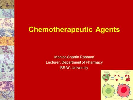 Chemotherapeutic Agents Monica Sharfin Rahman Lecturer, Department of Pharmacy BRAC University.