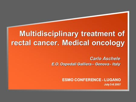 Multidisciplinary treatment of rectal cancer. Medical oncology Carlo Aschele E.O. Ospedali Galliera – Genova - Italy Carlo Aschele E.O. Ospedali Galliera.