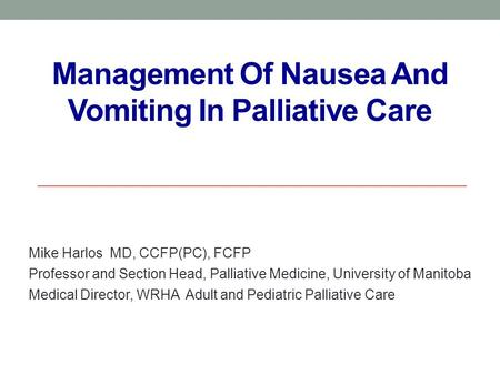 Management Of Nausea And Vomiting In Palliative Care Mike Harlos MD, CCFP(PC), FCFP Professor and Section Head, Palliative Medicine, University of Manitoba.