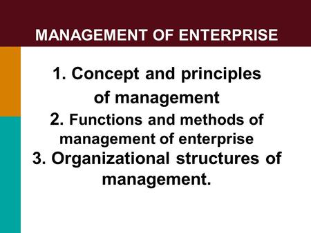 MANAGEMENT OF ENTERPRISE 1. Concept and principles of management 2. Functions and methods of management of enterprise 3. Organizational structures of management.