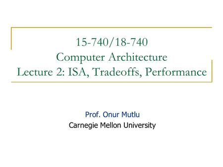 15-740/18-740 Computer Architecture Lecture 2: ISA, Tradeoffs, Performance Prof. Onur Mutlu Carnegie Mellon University.