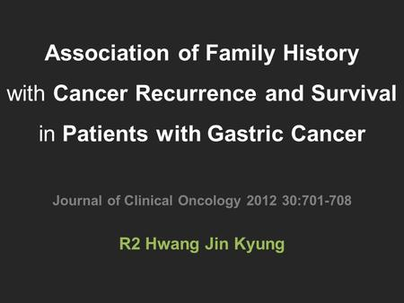 Association of Family History with Cancer Recurrence and Survival in Patients with Gastric Cancer Journal of Clinical Oncology 2012 30:701-708 R2 Hwang.