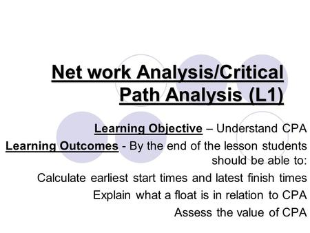 Net work Analysis/Critical Path Analysis (L1) Learning Objective – Understand CPA Learning Outcomes - By the end of the lesson students should be able.
