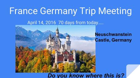 France Germany Trip Meeting April 14, 2016 70 days from today….. Do you know where this is? Neuschwanstein Castle, Germany.