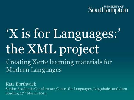 'X is for Languages:' the XML project Creating Xerte learning materials for Modern Languages Kate Borthwick Senior Academic Coordinator, Centre for Languages,