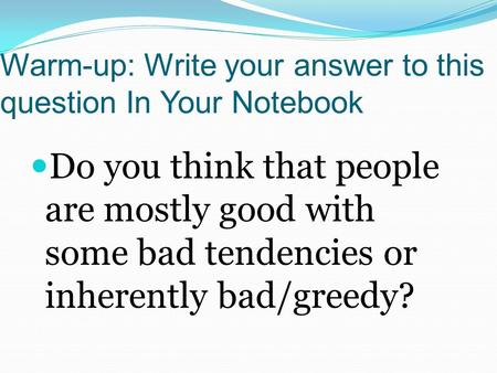 Warm-up: Write your answer to this question In Your Notebook Do you think that people are mostly good with some bad tendencies or inherently bad/greedy?