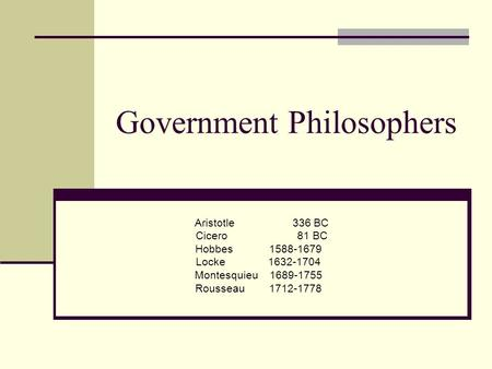 Government Philosophers Aristotle 336 BC Cicero 81 BC Hobbes 1588-1679 Locke 1632-1704 Montesquieu 1689-1755 Rousseau 1712-1778.