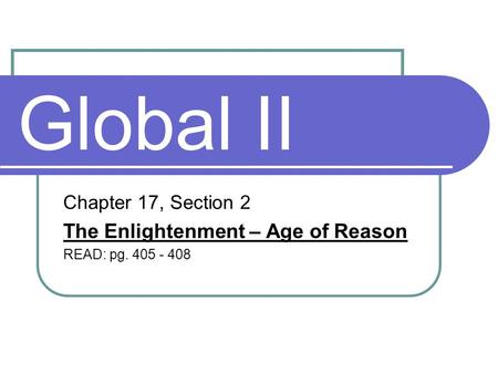 Global II Chapter 17, Section 2 The Enlightenment – Age of Reason READ: pg. 405 - 408.